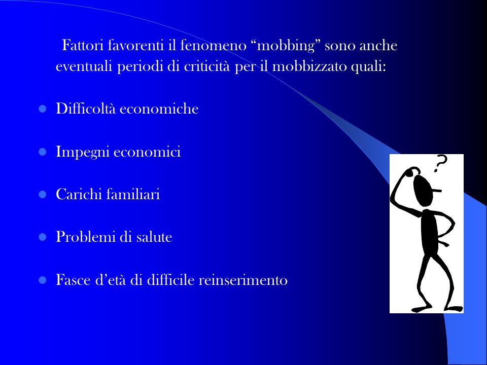 Fattori favorenti il fenomeno mobbing sono anche eventuali periodi di criticità per il mobbizzato quali: Difficoltà economiche Impegni economici Caric