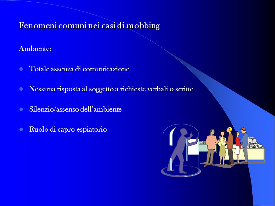 Fenomeni comuni nei casi di mobbing Ambiente: Totale assenza di comunicazione Nessuna risposta al soggetto a richieste verbali o scritte Silenzio/asse