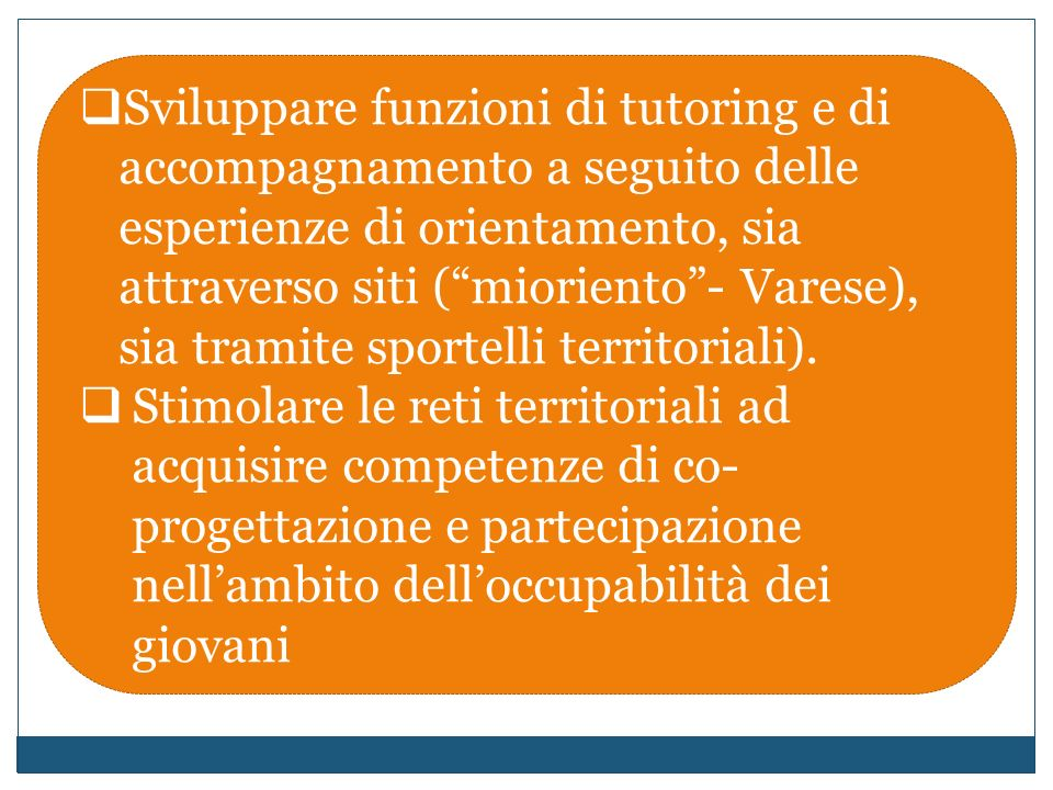 Sviluppare funzioni di tutoring e di accompagnamento a seguito delle esperienze di orientamento, sia attraverso siti (mioriento- Varese), sia tramite sportelli territoriali).