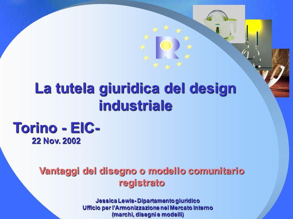 La tutela giuridica del design industriale Torino - EIC- 22 Nov. 2002 Vantaggi del disegno o modello comunitario registrato Jessica Lewis- Dipartament
