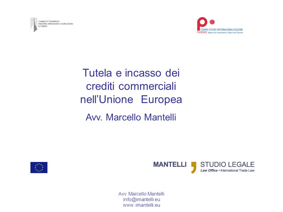 Avv. Marcello Mantelli info@imantelli.eu www. imantelli.eu Tutela e incasso dei crediti commerciali nellUnione Europea Avv. Marcello Mantelli
