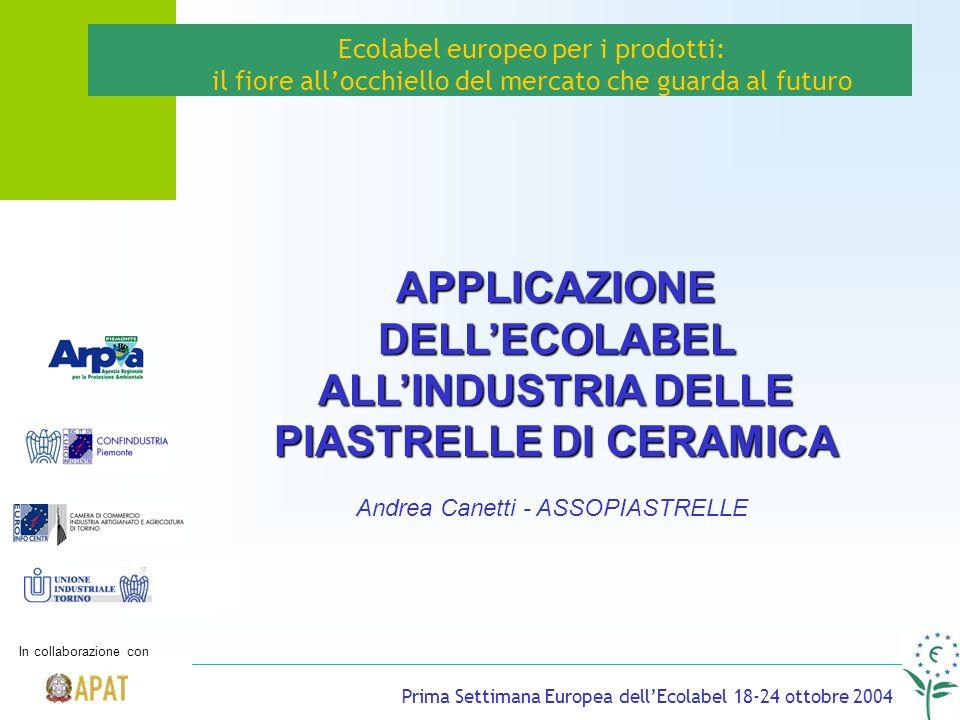 Prima Settimana Europea dellEcolabel 18-24 ottobre 2004 Andrea Canetti - ASSOPIASTRELLE Ecolabel europeo per i prodotti: il fiore allocchiello del mercato che guarda al futuro APPLICAZIONE DELLECOLABEL ALLINDUSTRIA DELLE PIASTRELLE DI CERAMICA In collaborazione con