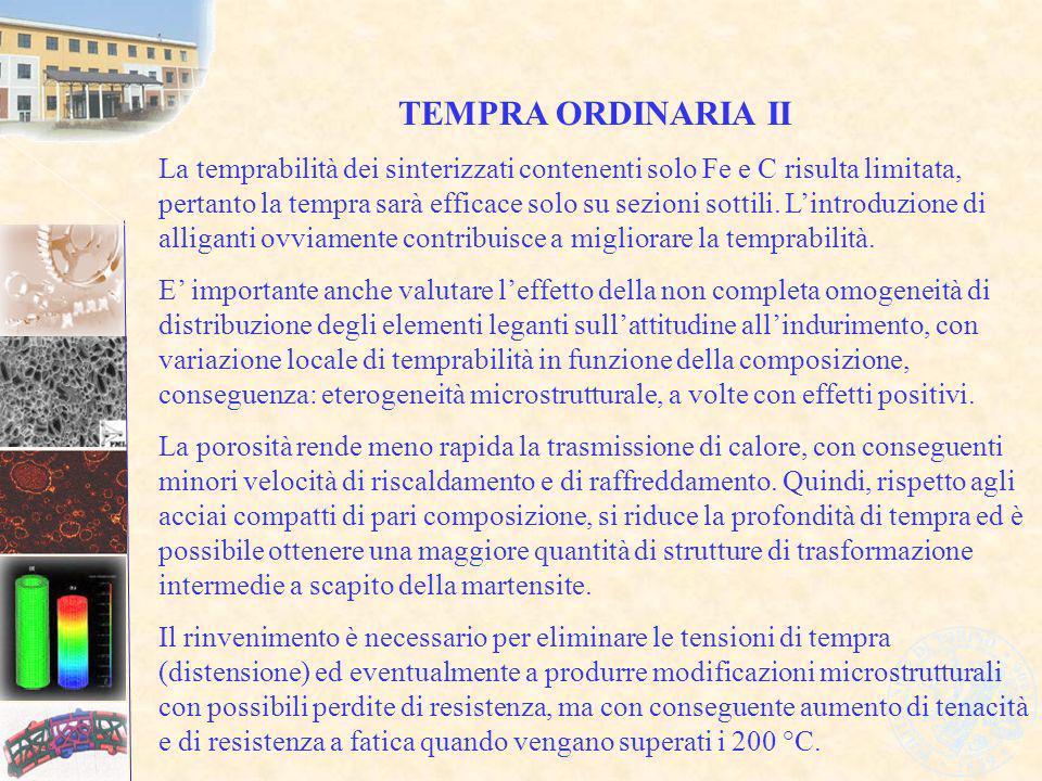 TEMPRA ORDINARIA II La temprabilità dei sinterizzati contenenti solo Fe e C risulta limitata, pertanto la tempra sarà efficace solo su sezioni sottili