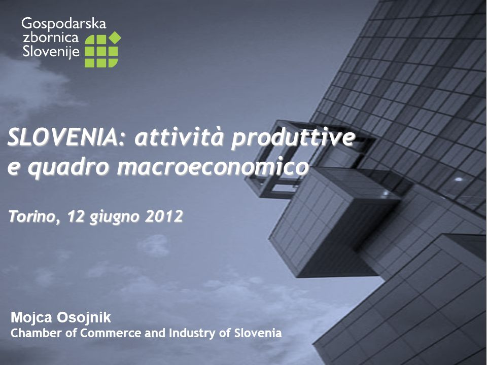 Mojca Osojnik Chamber of Commerce and Industry of Slovenia SLOVENIA: attività produttive e quadro macroeconomico Tori no, 1 2 giugno 2012
