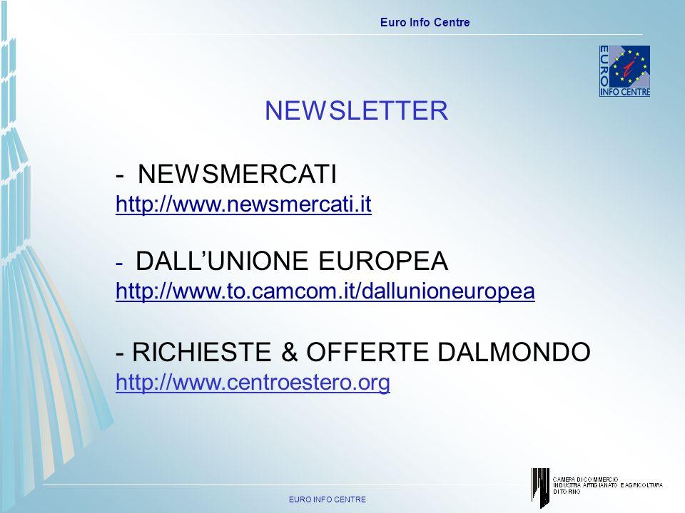EURO INFO CENTRE Euro Info Centre NEWSLETTER -NEWSMERCATI http://www.newsmercati.it - DALLUNIONE EUROPEA http://www.to.camcom.it/dallunioneuropea - RICHIESTE & OFFERTE DALMONDO http://www.centroestero.org