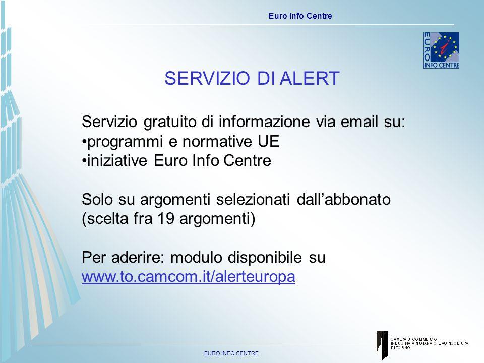 EURO INFO CENTRE Euro Info Centre SERVIZIO DI ALERT Servizio gratuito di informazione via email su: programmi e normative UE iniziative Euro Info Centre Solo su argomenti selezionati dallabbonato (scelta fra 19 argomenti) Per aderire: modulo disponibile su www.to.camcom.it/alerteuropa