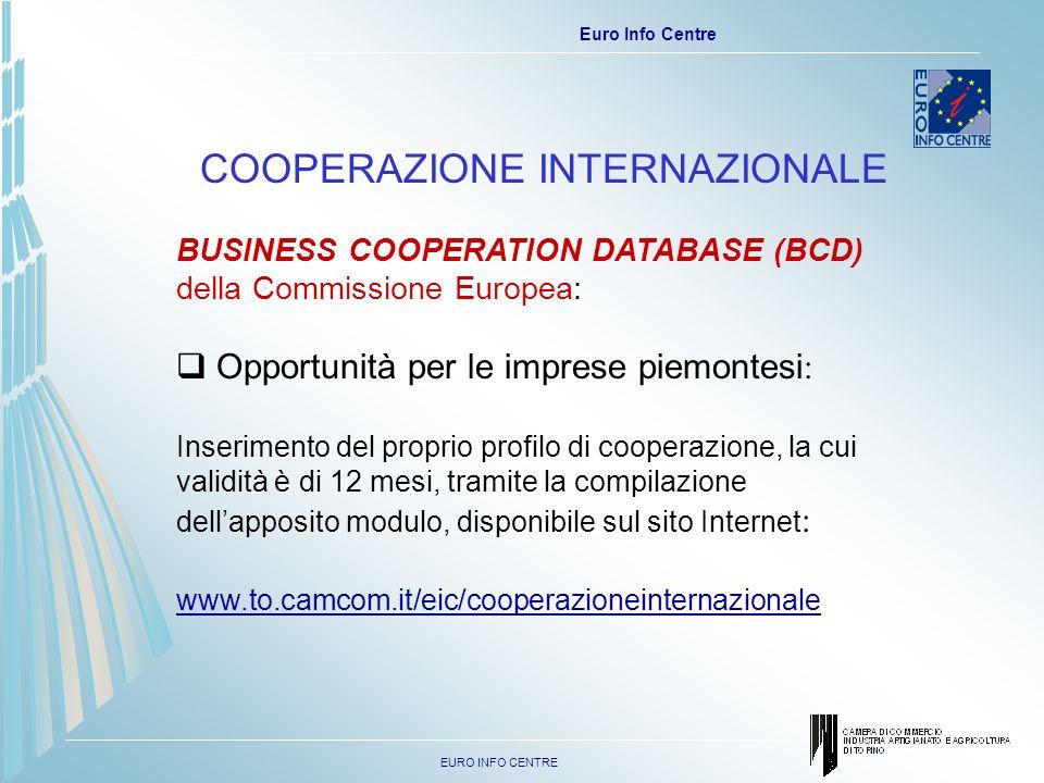 EURO INFO CENTRE Euro Info Centre COOPERAZIONE INTERNAZIONALE BUSINESS COOPERATION DATABASE (BCD) della Commissione Europea: Opportunità per le imprese piemontesi : Inserimento del proprio profilo di cooperazione, la cui validità è di 12 mesi, tramite la compilazione dellapposito modulo, disponibile sul sito Internet : www.to.camcom.it/eic/cooperazioneinternazionale