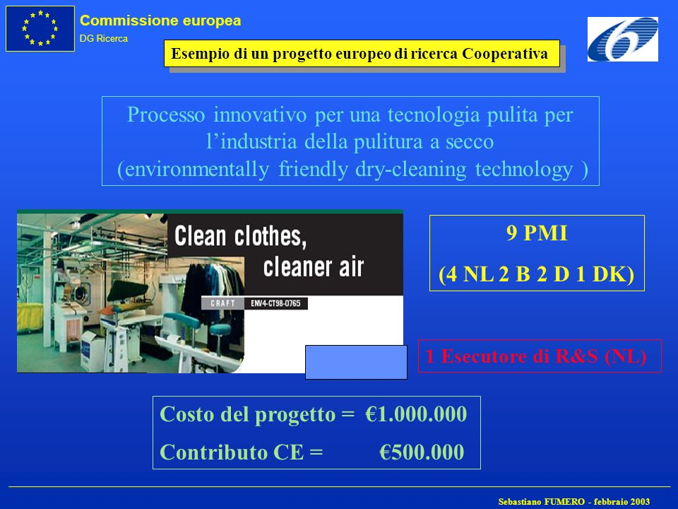 Commissione europea DG Ricerca Sebastiano FUMERO - febbraio 2003 Processo innovativo per una tecnologia pulita per lindustria della pulitura a secco (