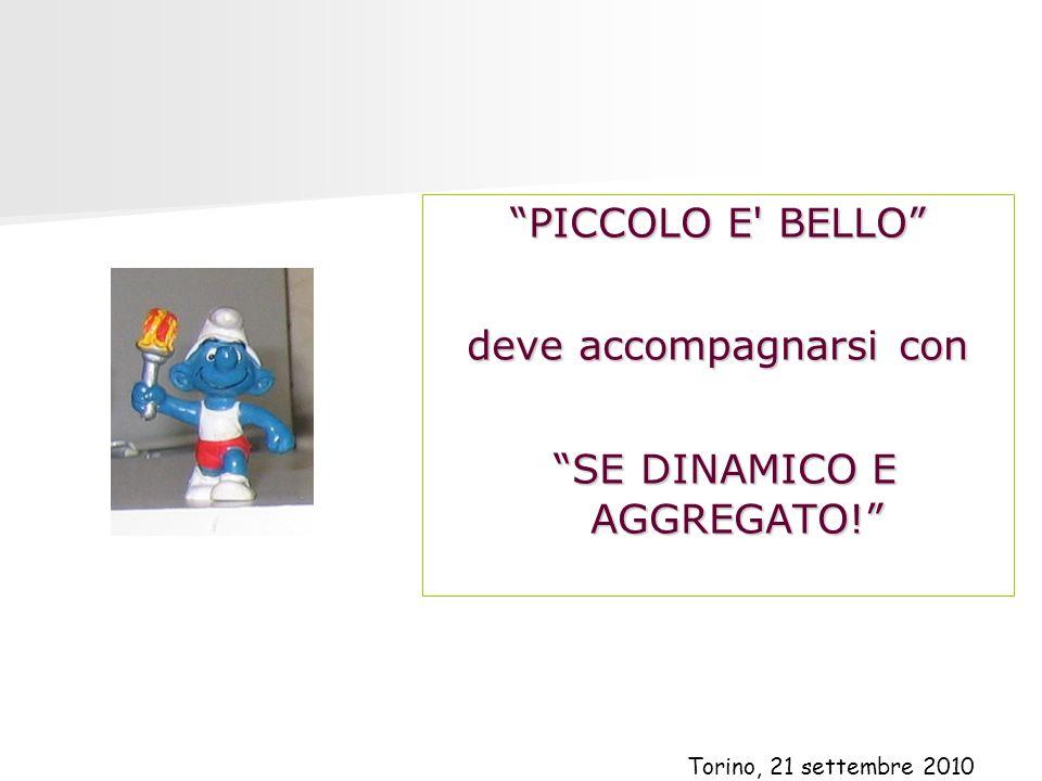 PICCOLO E' BELLO deve accompagnarsi con SE DINAMICO E AGGREGATO! SE DINAMICO E AGGREGATO! Torino, 21 settembre 2010