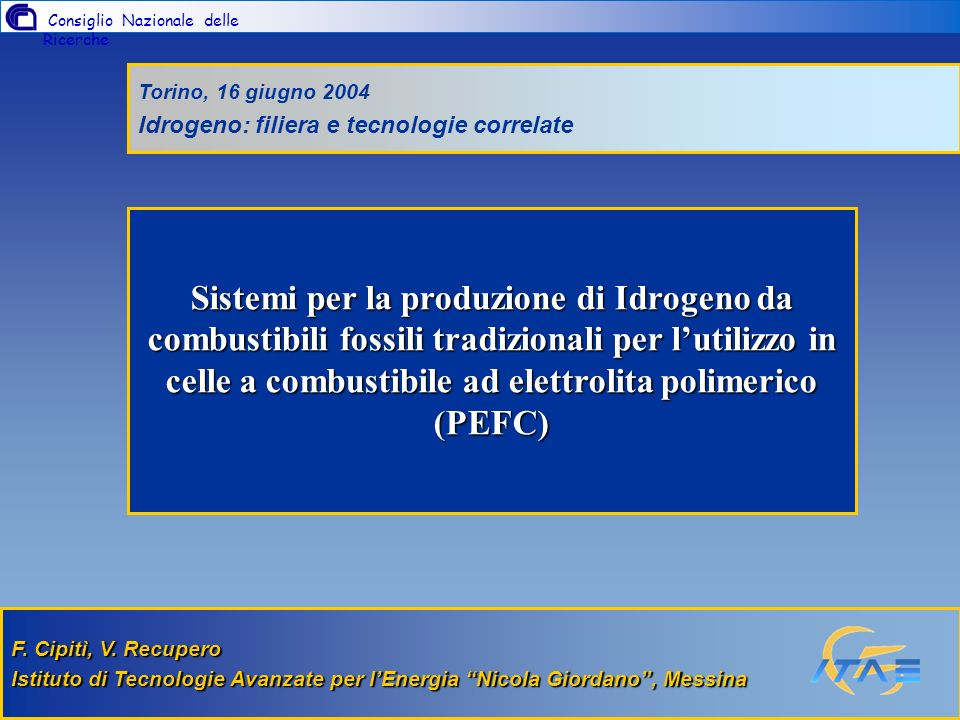Consiglio Nazionale delle Ricerche Istituto di Tecnologie Avanzate per lEnergia Nicola Giordano PNGV Timeline 19931997199820002004 TechnologyCandidates Hybrid-Electric Fuel Cells CIDI Engines Turbines Stirling Low Emissions Technologies New Materials Advanced design Simulations Efficient Electronics/ Electrical Devices Advanced Batteries Ultra-Capacitors/ FlywheelsTechnologyDownselect Hybrid-Electric Vehicle Drive Direct-InJection Engines Fuel Cells Lightweight MatIsConceptVehicles DaimlerChrysler Jeep Commander Ford P2000 GM Precept PRODUCTION PROTOTYPES Programmi internazionali e nazionali