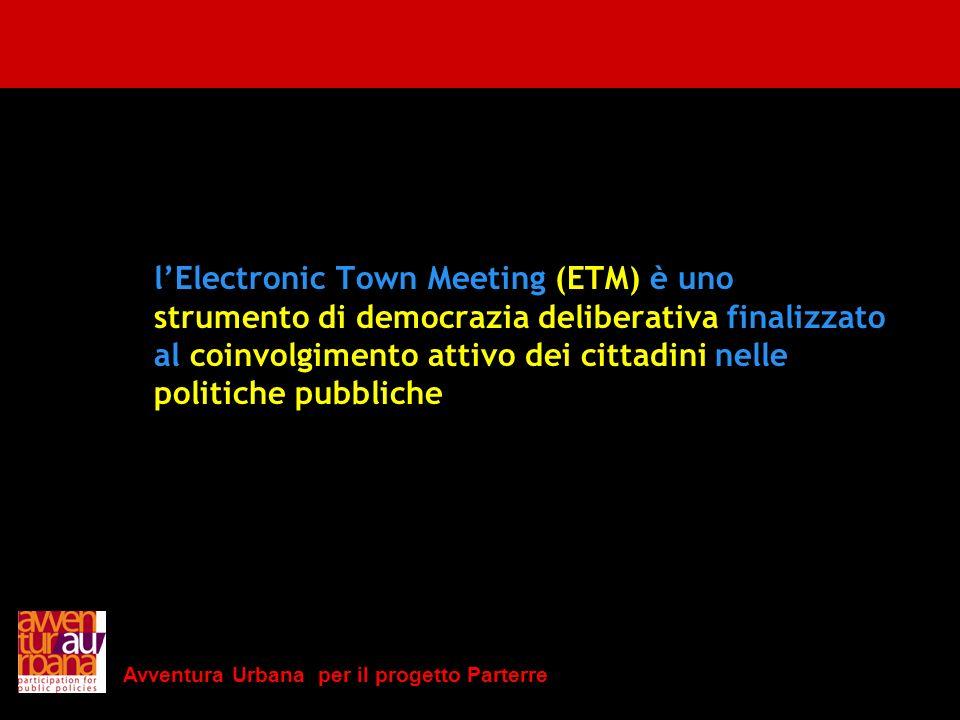 Avventura Urbana per il progetto Parterre lElectronic Town Meeting (ETM) è uno strumento di democrazia deliberativa finalizzato al coinvolgimento atti