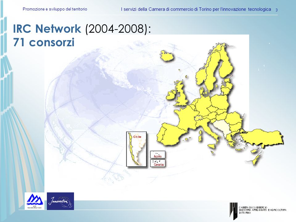 Promozione e sviluppo del territorio I servizi della Camera di commercio di Torino per linnovazione tecnologica 3 IRC Network (2004-2008): 71 consorzi