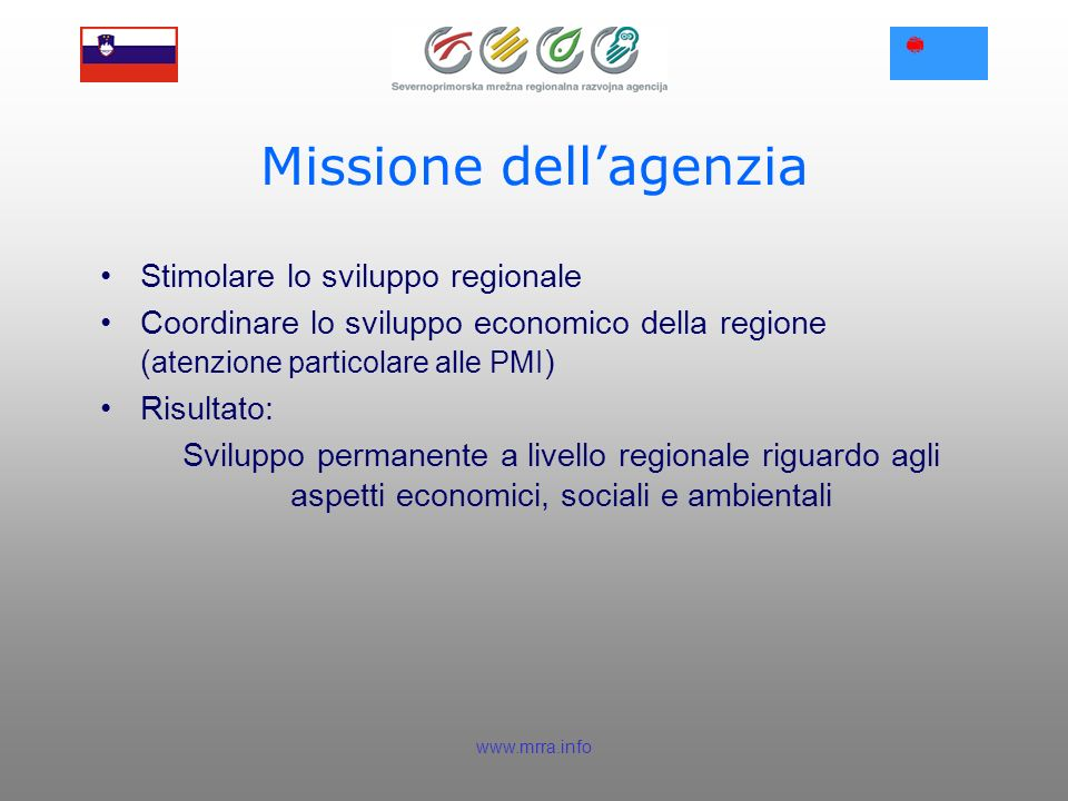 www.mrra.info Missione dellagenzia Stimolare lo sviluppo regionale Coordinare lo sviluppo economico della regione ( atenzione particolare alle PMI ) Risultato: Sviluppo permanente a livello regionale riguardo agli aspetti economici, sociali e ambientali