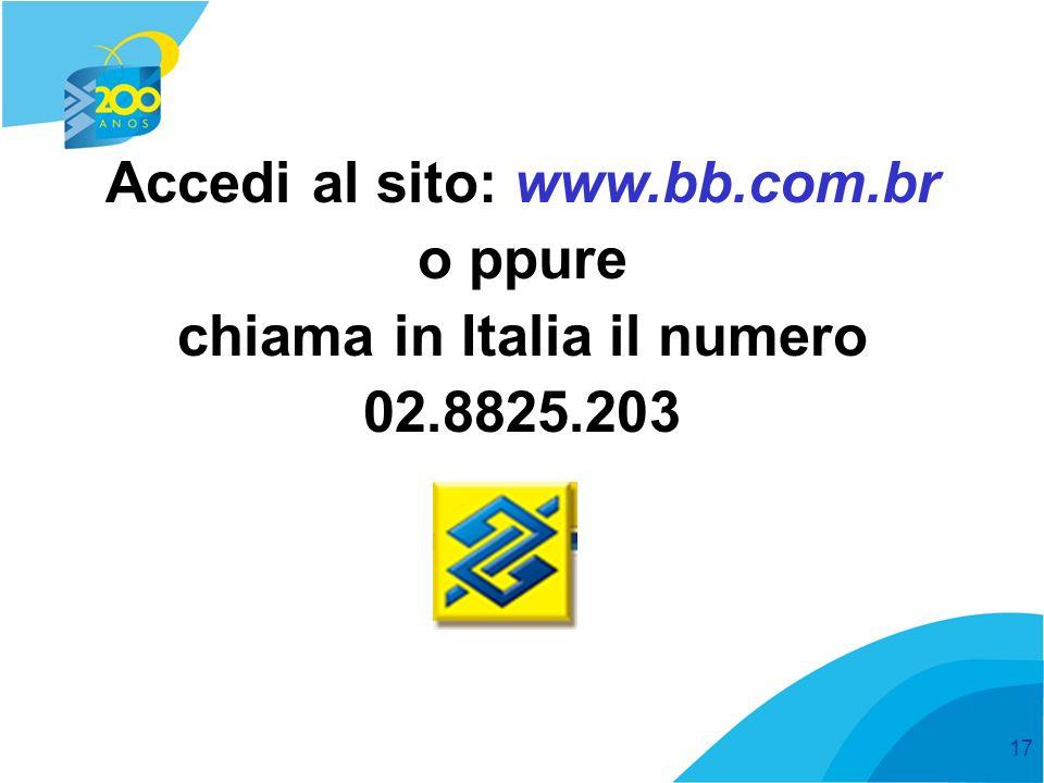 17 Accedi al sito: www.bb.com.br o ppure chiama in Italia il numero 02.8825.203