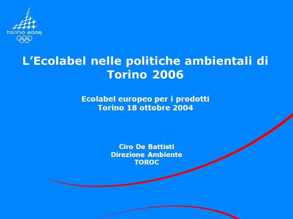 LEcolabel nelle politiche ambientali di Torino 2006 Ecolabel europeo per i prodotti Torino 18 ottobre 2004 Ciro De Battisti Direzione Ambiente TOROC