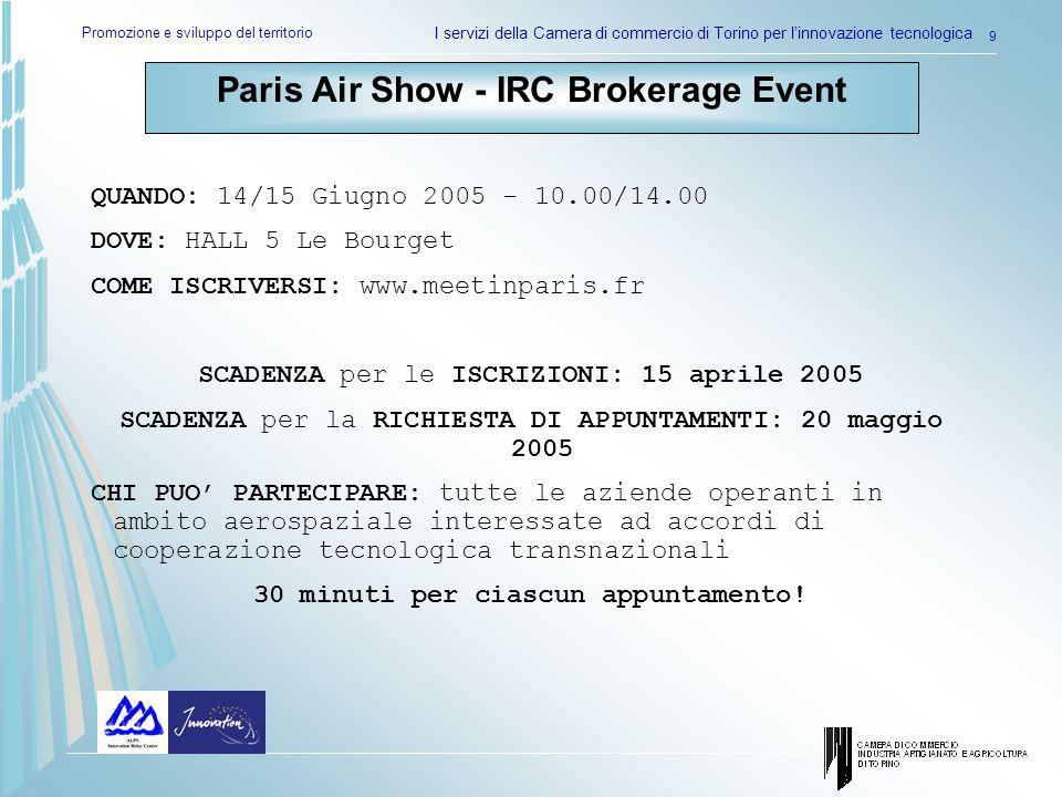 Promozione e sviluppo del territorio I servizi della Camera di commercio di Torino per linnovazione tecnologica 9 Paris Air Show - IRC Brokerage Event QUANDO: 14/15 Giugno 2005 - 10.00/14.00 DOVE: HALL 5 Le Bourget COME ISCRIVERSI: www.meetinparis.fr SCADENZA per le ISCRIZIONI: 15 aprile 2005 SCADENZA per la RICHIESTA DI APPUNTAMENTI: 20 maggio 2005 CHI PUO PARTECIPARE: tutte le aziende operanti in ambito aerospaziale interessate ad accordi di cooperazione tecnologica transnazionali 30 minuti per ciascun appuntamento!