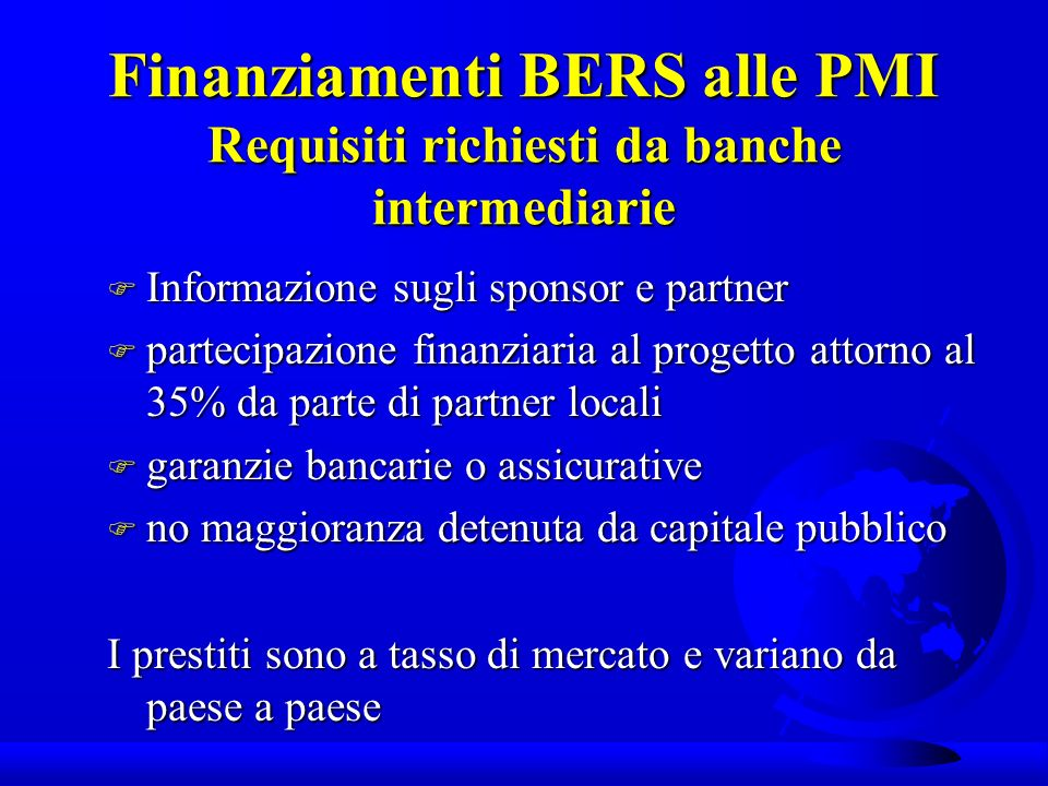 Finanziamenti BERS alle PMI Requisiti richiesti da banche intermediarie F Informazione sugli sponsor e partner F partecipazione finanziaria al progetto attorno al 35% da parte di partner locali F garanzie bancarie o assicurative F no maggioranza detenuta da capitale pubblico I prestiti sono a tasso di mercato e variano da paese a paese