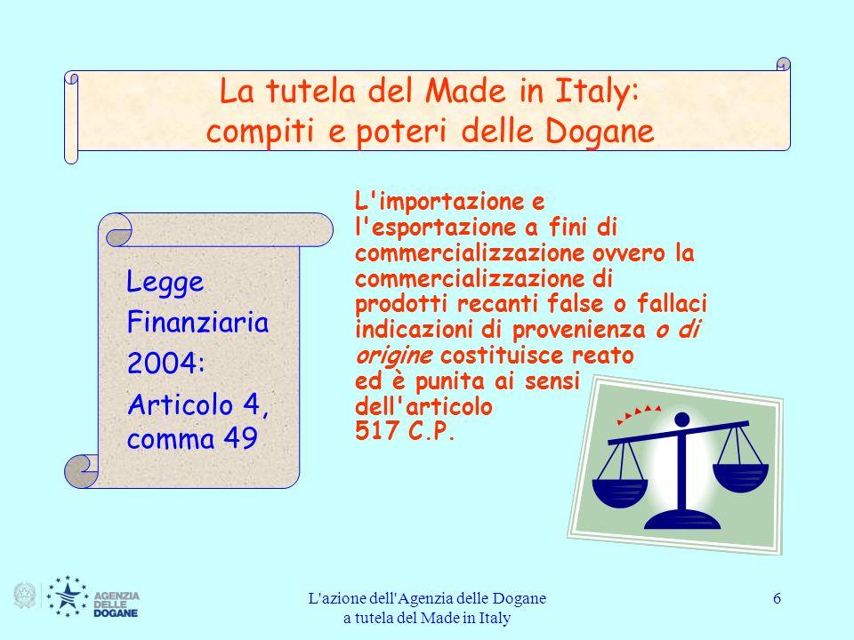 L azione dell Agenzia delle Dogane a tutela del Made in Italy 7 falsa indicazione: la stampigliatura made in Italy su prodotti e merci non originari dall Italia ai sensi della normativa europea sull origine Legge finanziaria 2004: Articolo 4, comma 49 La tutela del Made in Italy: compiti e poteri delle Dogane