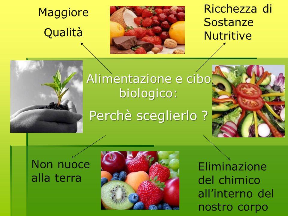 Alimentazione e cibo biologico: Perchè sceglierlo ? Maggiore Qualità Ricchezza di Sostanze Nutritive Non nuoce alla terra Eliminazione del chimico all
