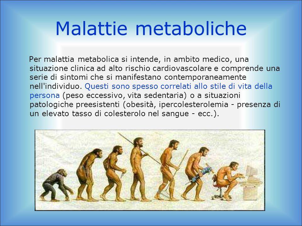 Malattie metaboliche Per malattia metabolica si intende, in ambito medico, una situazione clinica ad alto rischio cardiovascolare e comprende una seri