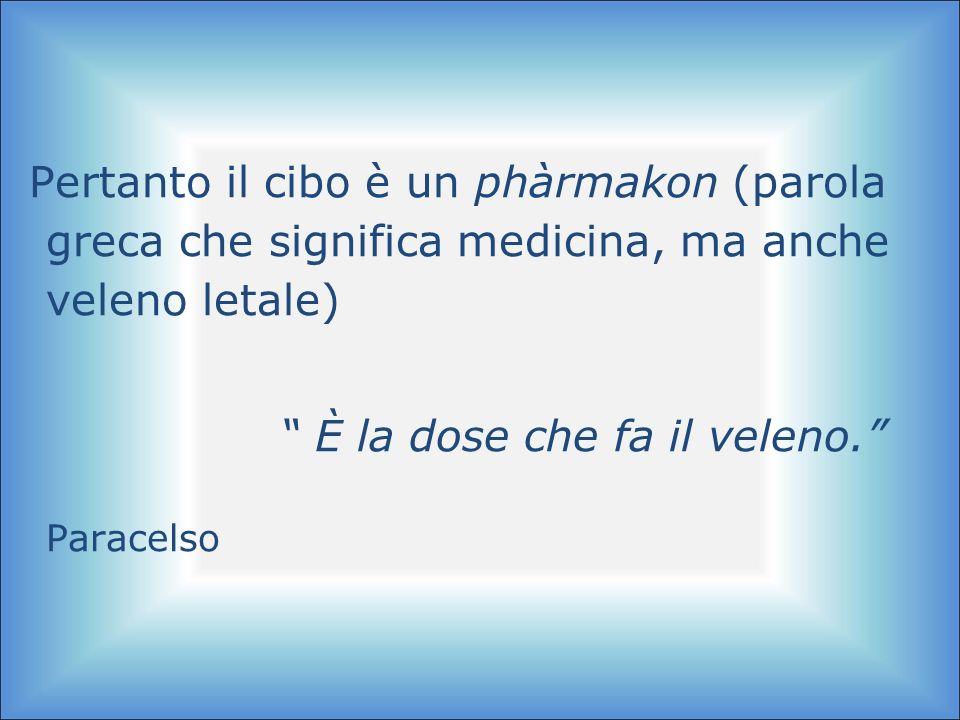 Pertanto il cibo è un phàrmakon (parola greca che significa medicina, ma anche veleno letale) È la dose che fa il veleno. Paracelso