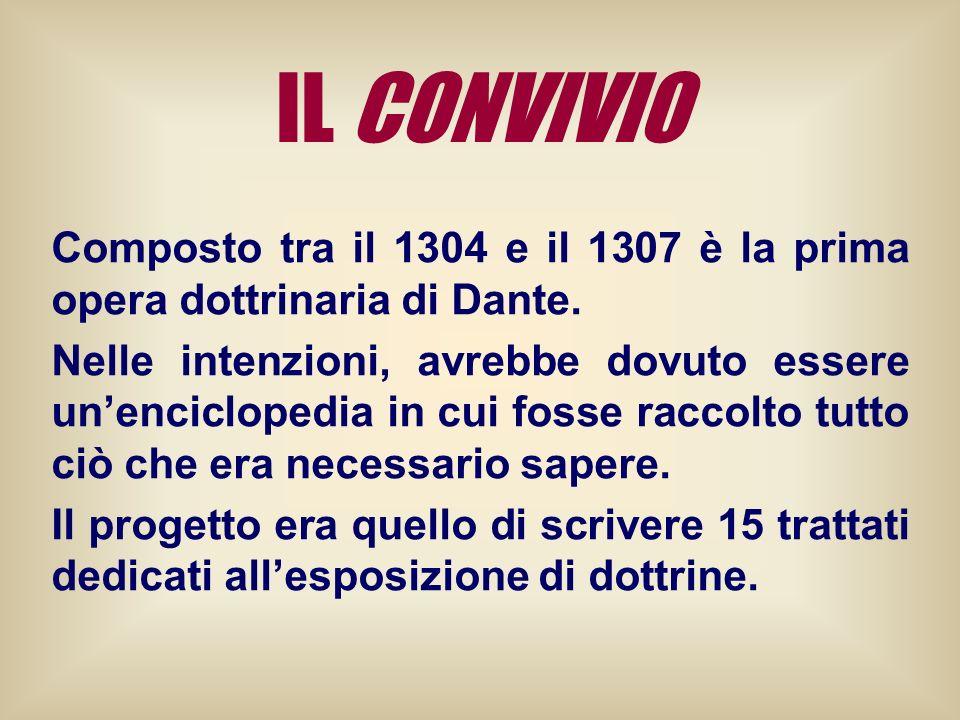 IL CONVIVIO Composto tra il 1304 e il 1307 è la prima opera dottrinaria di Dante. Nelle intenzioni, avrebbe dovuto essere unenciclopedia in cui fosse