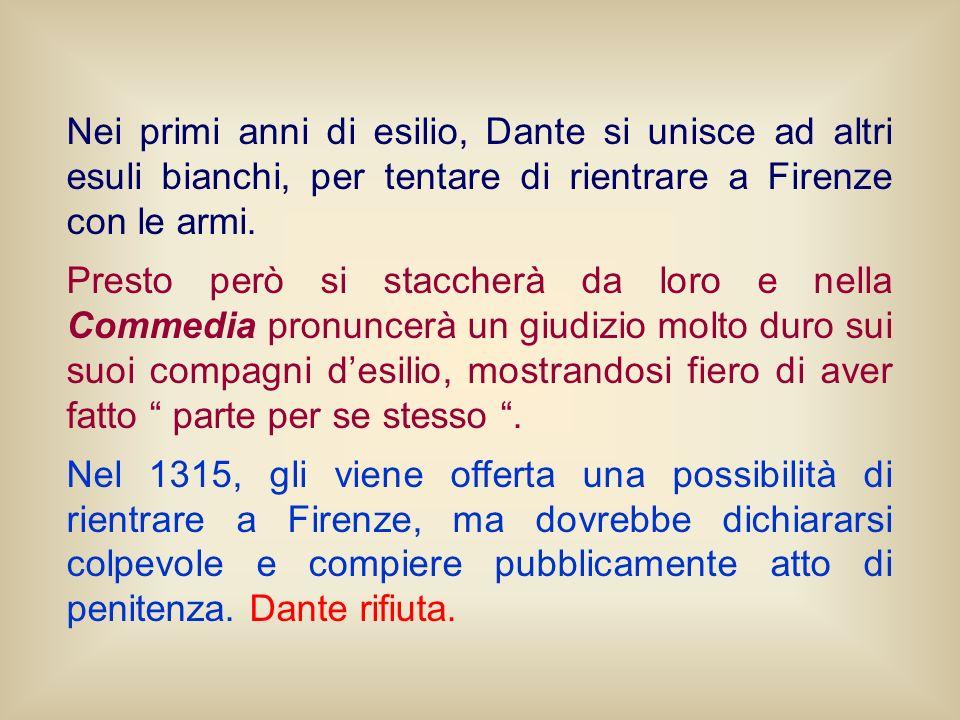 Nei primi anni di esilio, Dante si unisce ad altri esuli bianchi, per tentare di rientrare a Firenze con le armi. Presto però si staccherà da loro e n