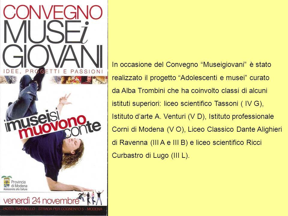In occasione del Convegno Museigiovani è stato realizzato il progetto Adolescenti e musei curato da Alba Trombini che ha coinvolto classi di alcuni istituti superiori: liceo scientifico Tassoni ( IV G), Istituto darte A.