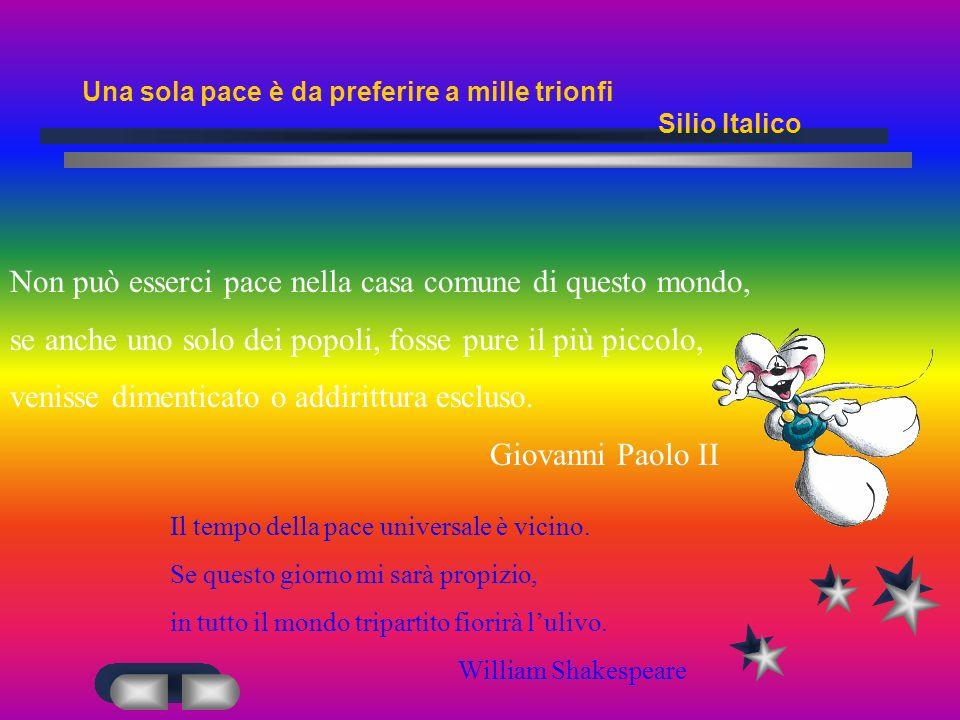 Una sola pace è da preferire a mille trionfi Silio Italico Non può esserci pace nella casa comune di questo mondo, se anche uno solo dei popoli, fosse pure il più piccolo, venisse dimenticato o addirittura escluso.