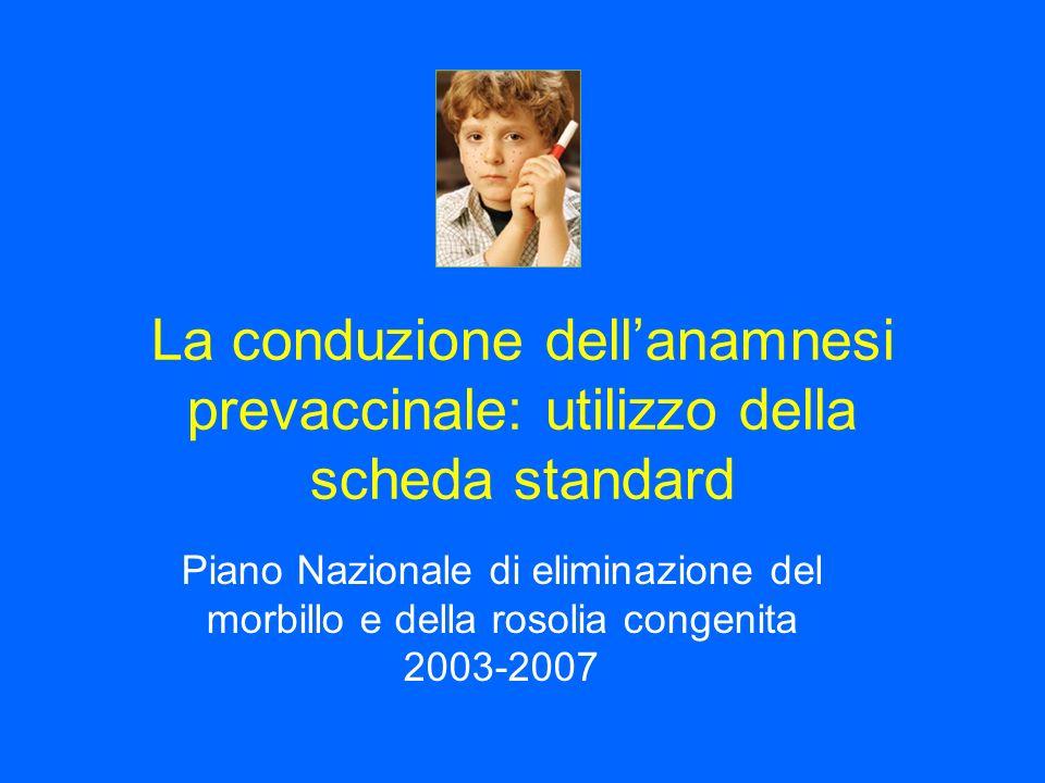 La conduzione dellanamnesi prevaccinale: utilizzo della scheda standard Piano Nazionale di eliminazione del morbillo e della rosolia congenita 2003-2007