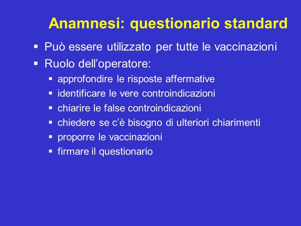Anamnesi: questionario standard Può essere utilizzato per tutte le vaccinazioni Ruolo delloperatore: approfondire le risposte affermative identificare