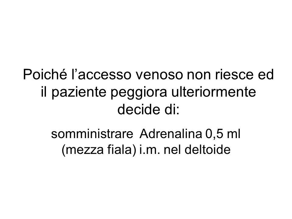 Poiché laccesso venoso non riesce ed il paziente peggiora ulteriormente decide di: somministrare Adrenalina 0,5 ml (mezza fiala) i.m.
