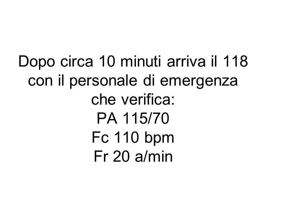 Dopo circa 10 minuti arriva il 118 con il personale di emergenza che verifica: PA 115/70 Fc 110 bpm Fr 20 a/min