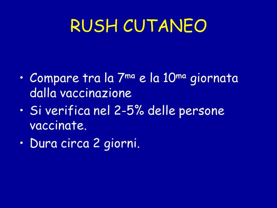 RUSH CUTANEO Compare tra la 7 ma e la 10 ma giornata dalla vaccinazione Si verifica nel 2-5% delle persone vaccinate. Dura circa 2 giorni.
