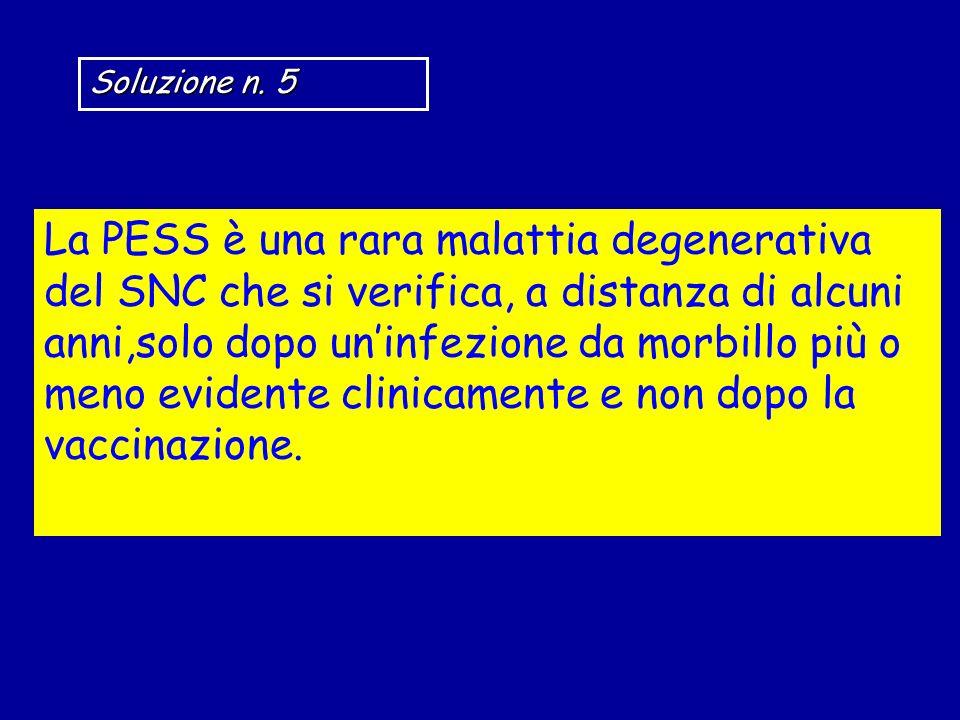 Soluzione n. 5 La PESS è una rara malattia degenerativa del SNC che si verifica, a distanza di alcuni anni,solo dopo uninfezione da morbillo più o men
