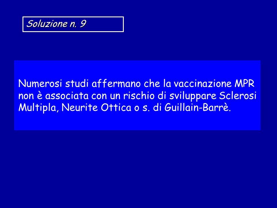 Soluzione n. 9 Numerosi studi affermano che la vaccinazione MPR non è associata con un rischio di sviluppare Sclerosi Multipla, Neurite Ottica o s. di