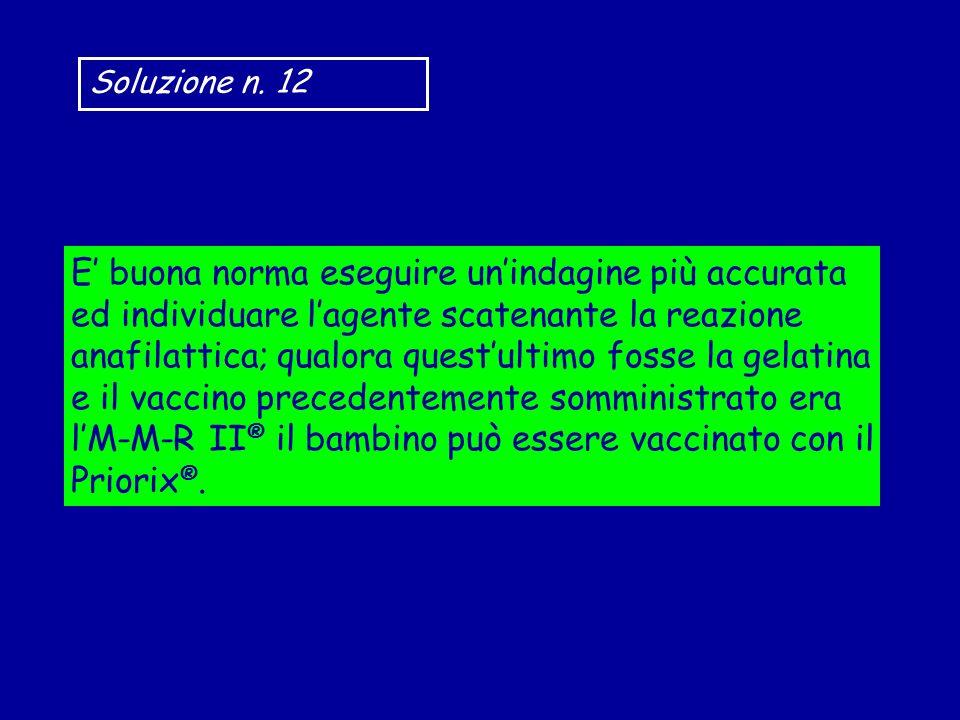 Soluzione n. 12 E buona norma eseguire unindagine più accurata ed individuare lagente scatenante la reazione anafilattica; qualora questultimo fosse l