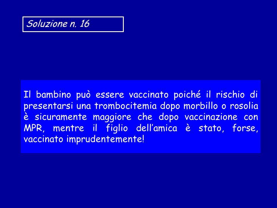 Soluzione n. 16 Il bambino può essere vaccinato poiché il rischio di presentarsi una trombocitemia dopo morbillo o rosolia è sicuramente maggiore che