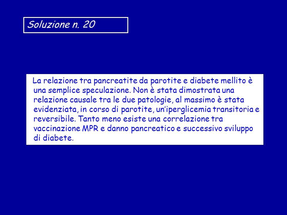 Soluzione n. 20 La relazione tra pancreatite da parotite e diabete mellito è una semplice speculazione. Non è stata dimostrata una relazione causale t