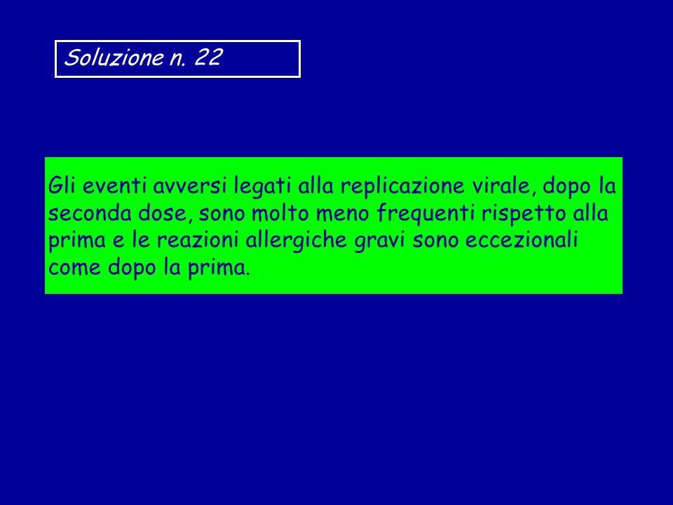 Soluzione n. 22 Gli eventi avversi legati alla replicazione virale, dopo la seconda dose, sono molto meno frequenti rispetto alla prima e le reazioni