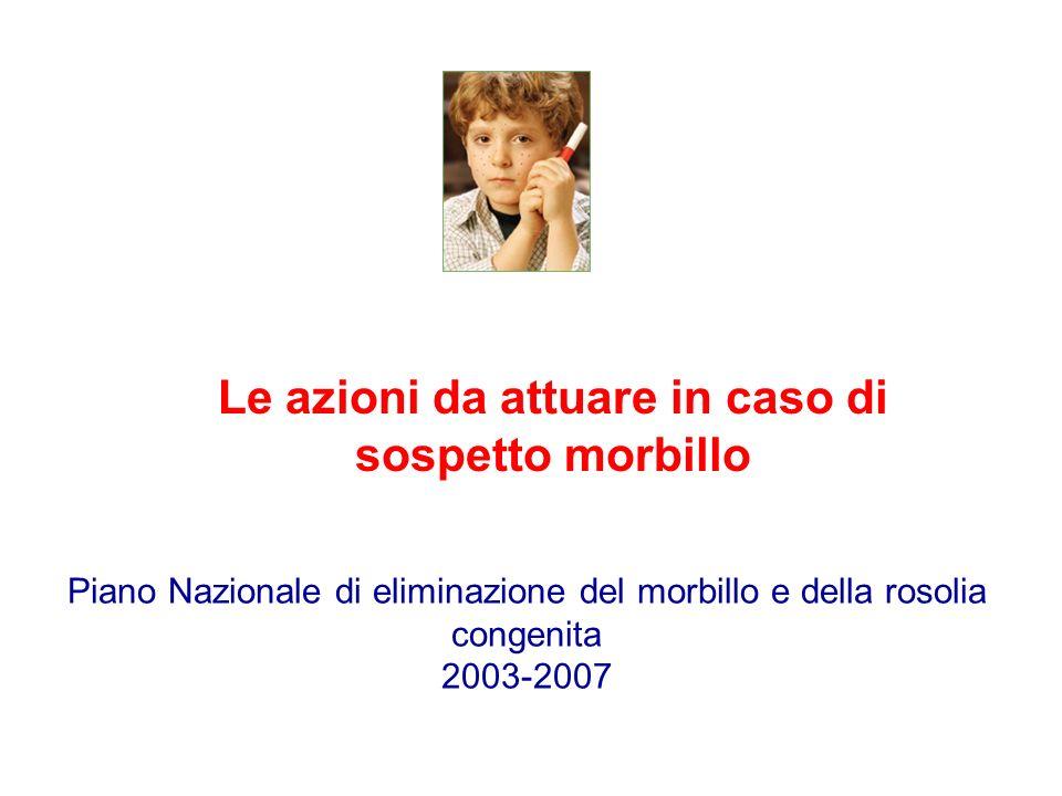 Le azioni da attuare in caso di sospetto morbillo Piano Nazionale di eliminazione del morbillo e della rosolia congenita 2003-2007