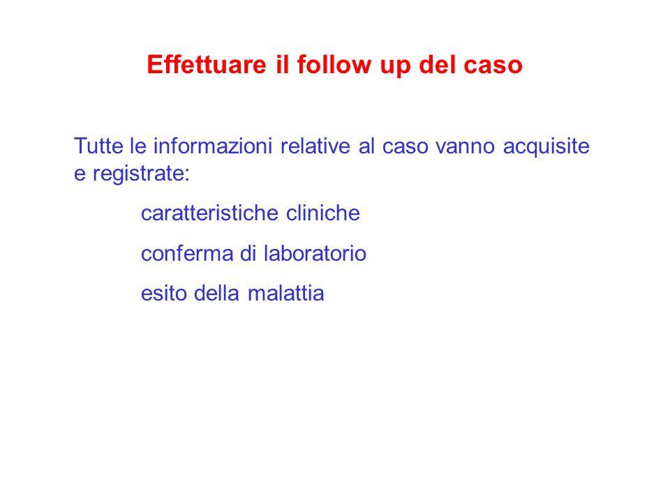 Effettuare il follow up del caso Tutte le informazioni relative al caso vanno acquisite e registrate: caratteristiche cliniche conferma di laboratorio