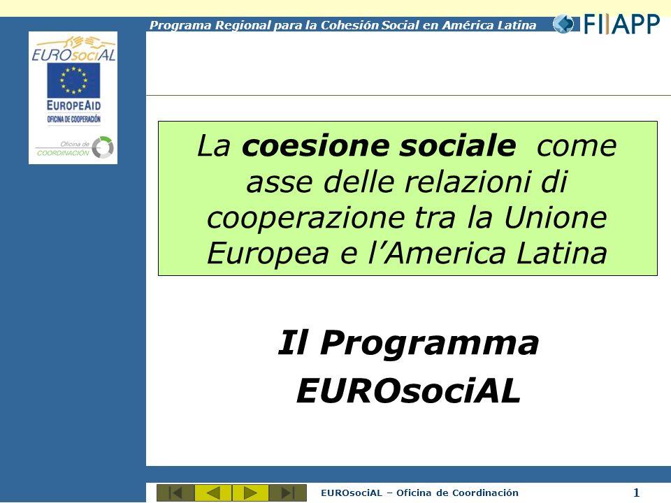 1 EUROsociAL – Oficina de Coordinación Programa Regional para la Cohesión Social en América Latina La coesione sociale come asse delle relazioni di cooperazione tra la Unione Europea e lAmerica Latina Il Programma EUROsociAL