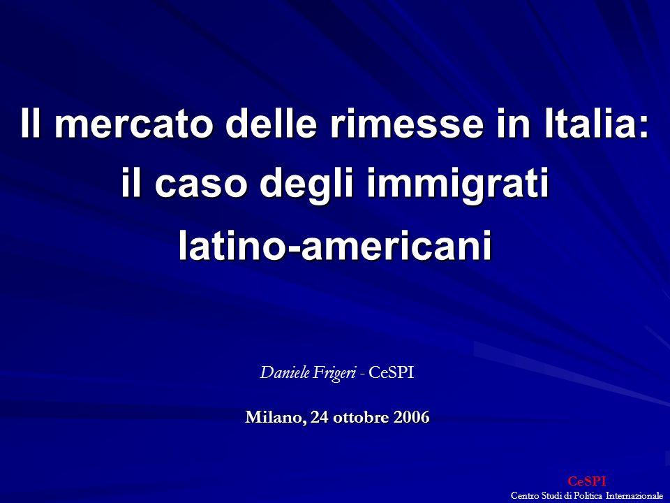 CeSPI Centro Studi di Politica Internazionale Il mercato delle rimesse in Italia: il caso degli immigrati latino-americani Milano, 24 ottobre 2006 Daniele Frigeri - CeSPI Milano, 24 ottobre 2006