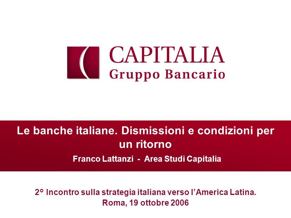 Le banche italiane. Dismissioni e condizioni per un ritorno Franco Lattanzi - Area Studi Capitalia 2° Incontro sulla strategia italiana verso lAmerica