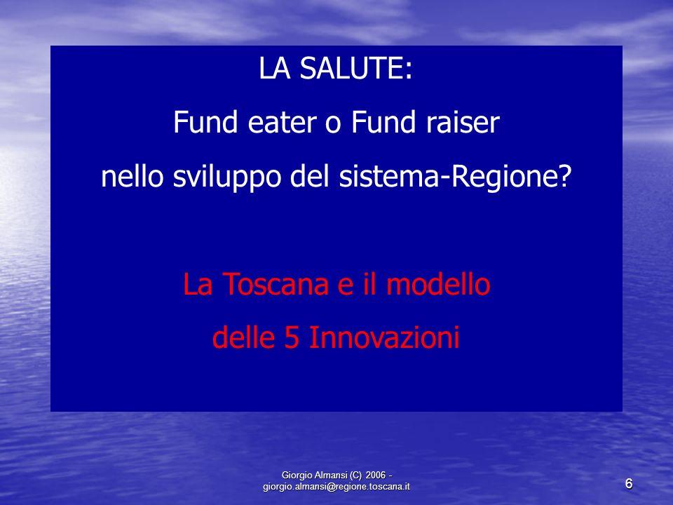 Giorgio Almansi (C) 2006 - giorgio.almansi@regione.toscana.it 6 LA SALUTE: Fund eater o Fund raiser nello sviluppo del sistema-Regione? La Toscana e i