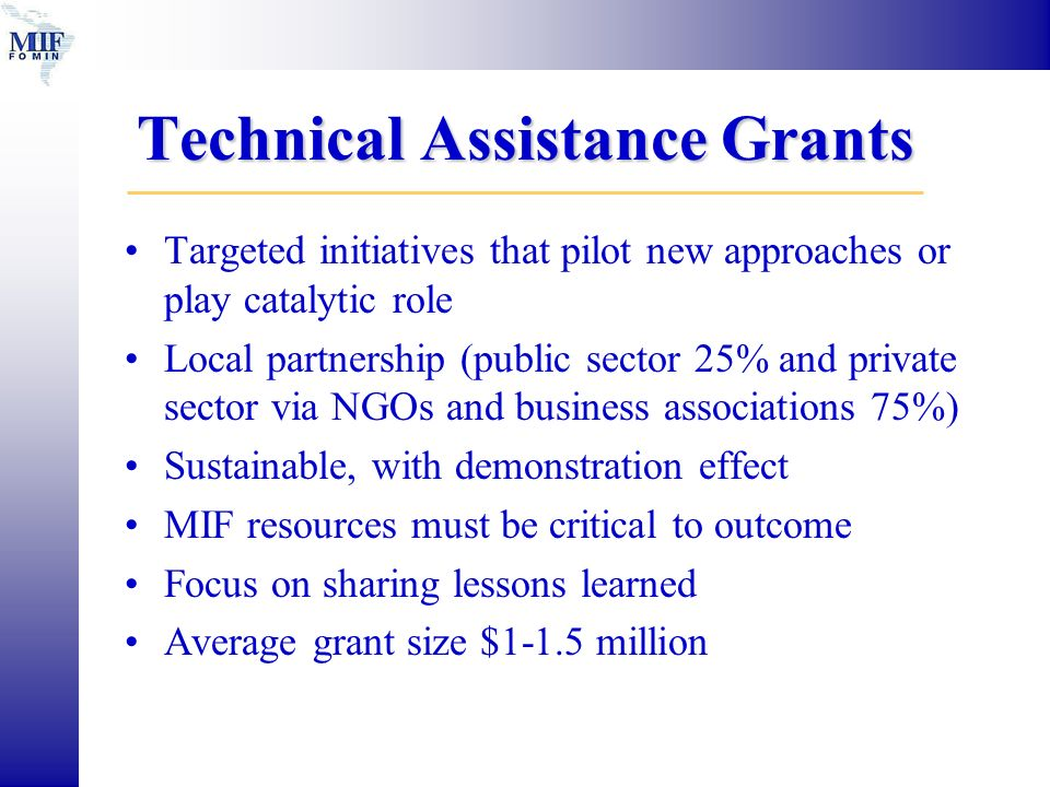 Technical Assistance Grants Targeted initiatives that pilot new approaches or play catalytic role Local partnership (public sector 25% and private sector via NGOs and business associations 75%) Sustainable, with demonstration effect MIF resources must be critical to outcome Focus on sharing lessons learned Average grant size $1-1.5 million