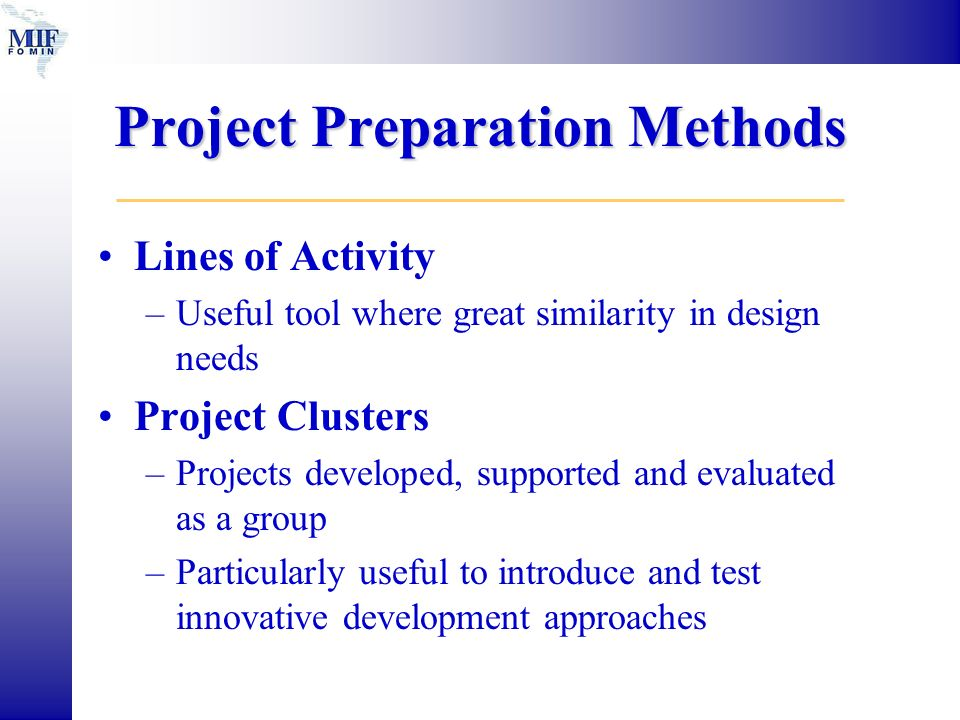 Project Preparation Methods Lines of Activity –Useful tool where great similarity in design needs Project Clusters –Projects developed, supported and evaluated as a group –Particularly useful to introduce and test innovative development approaches
