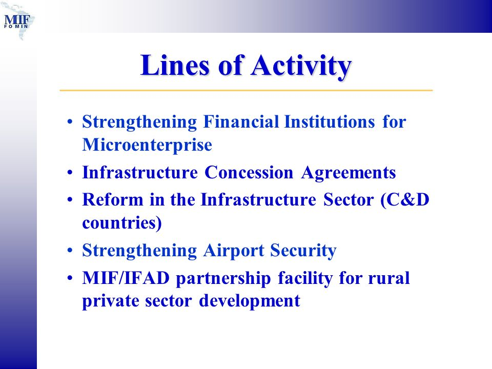 Lines of Activity Strengthening Financial Institutions for Microenterprise Infrastructure Concession Agreements Reform in the Infrastructure Sector (C&D countries) Strengthening Airport Security MIF/IFAD partnership facility for rural private sector development