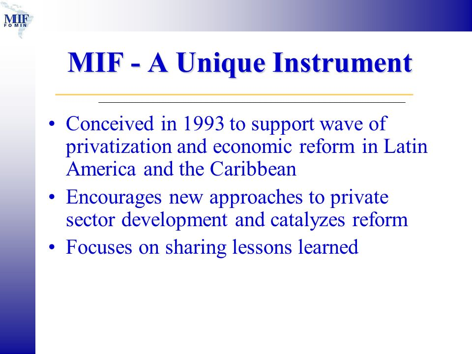 MIF - A Unique Instrument Conceived in 1993 to support wave of privatization and economic reform in Latin America and the Caribbean Encourages new approaches to private sector development and catalyzes reform Focuses on sharing lessons learned